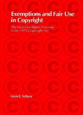 Exemptions and Fair Use in Copyright: The Exclusive Rights Tensions in the 1976 Copyright ACT 9780674273351