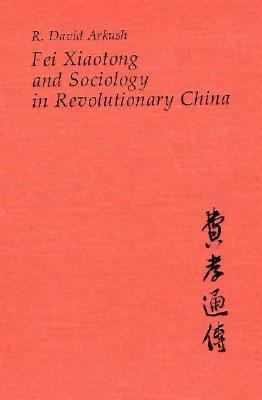 Fei Xiaotong and Sociology in Revolutionary China 9780674298156
