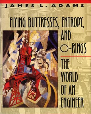 Flying Buttresses, Entropy, and O-Rings: The World of an Engineer 9780674306899