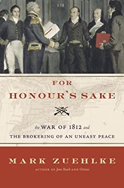 For Honour's Sake: The War of 1812 and the Brokering of an Uneasy Peace 9780676977059