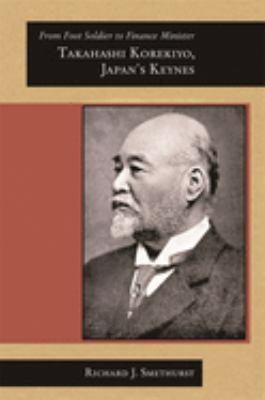 From Foot Soldier to Finance Minister: Takahashi Korekiyo, Japan's Keynes 9780674026018
