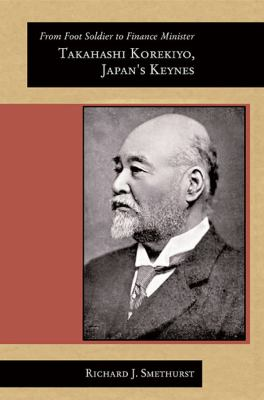 From Foot Soldier to Finance Minister: Takahashi Korekiyo, Japan's Keynes 9780674036208