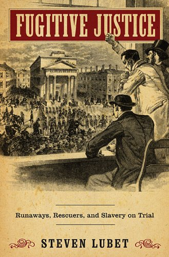 Fugitive Justice: Runaways, Rescuers, and Slavery on Trial 9780674047044