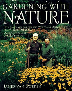 Gardening with Nature: How James Van Sweden and Wolfgang Oehme Plant Slopes, Meadows, Outdoor Rooms, an D Garden Screens 9780679429470