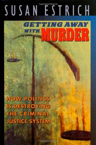 Getting Away with Murder: How Politics Is Destroying the Criminal Justice System 9780674354111