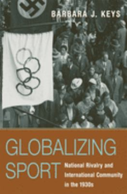 Globalizing Sport: National Rivalry and International Community in the 1930s 9780674023260