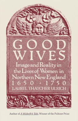 Good Wives: Image and Reality in the Lives of Women in Northern New England, 1650-1750 9780679732570