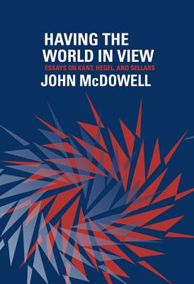 Having the World in View: Essays on Kant, Hegel, and Sellars 9780674031654