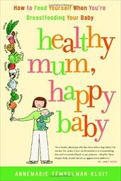 Healthy Mum, Happy Baby: How to Feed Yourself When You're Breastfeeding Your Baby 2478558
