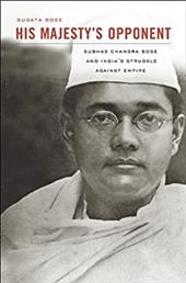 His Majesty's Opponent: Subhas Chandra Bose and India's Struggle Against Empire 18571180