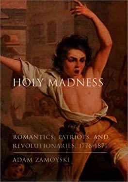 Holy Madness: Romantics, Patriots, and Revolutionaries, 1776-1871 9780670892716