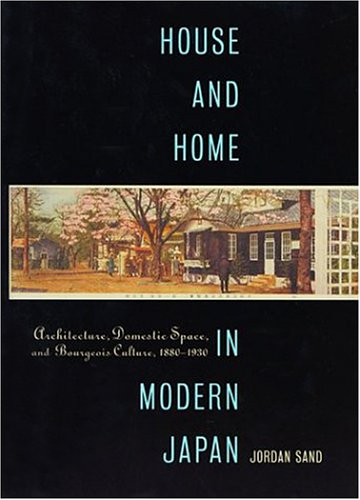 House and Home in Modern Japan: Architecture, Domestic Space, and Bourgeois Culture, 1880-1930 9780674012189