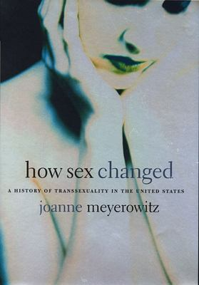 How Sex Changed: A History of Transsexuality in the United States 9780674013797