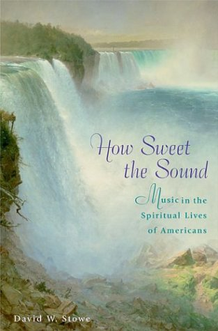 How Sweet the Sound: Music in the Spiritual Lives of Americans 9780674012905