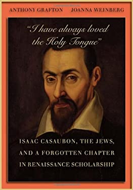I Have Always Loved the Holy Tongue: Isaac Casaubon, the Jews, and a Forgotten Chapter in Renaissance Scholarship 9780674048409