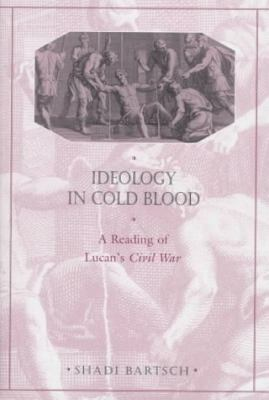 Ideology in Cold Blood: A Reading of Lucan's Civil War, 9780674442917