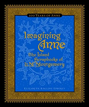 Imagining Anne: The Island Scrapbooks of L.M. Montgomery: 100 Years of Anne 9780670066872