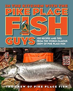 In the Kitchen with the Pike Place Fish Guys: 100 Recipes and Tips from the World-Famous Crew of Pike Place Fish 9780670785520