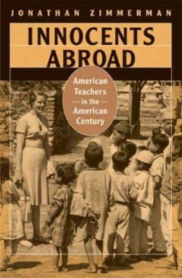 Innocents Abroad: American Teachers in the American Century 9780674023611