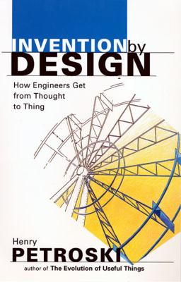 Invention by Design: How Engineers Get from Thought to Thing 9780674463684