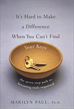 It's Hard to Make a Difference When You Can't Find Your Keys: 4the Seven-Step Path to True Organization 9780670031948