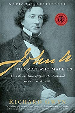 John A.: The Man Who Made Us: The Life and Times of John A. MacDonald, Volume One: 1815-1867 9780679314769