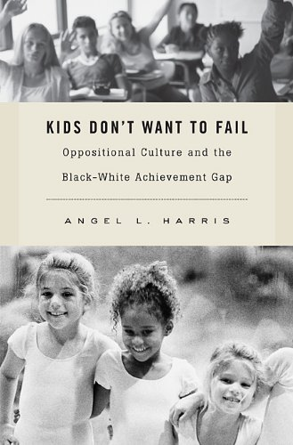 Kids Don't Want to Fail: Oppositional Culture and the Black-White Achievement Gap 9780674057722