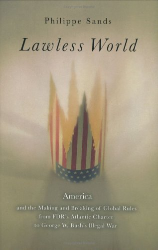 Lawless World: America and the Making and Breaking of Global Rules from FDR's Atlantic Charterto George W. Bush's Illegal War 9780670034529