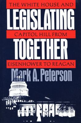 Legislating Together: The White House and Capitol Hill from Eisenhower to Reagan 9780674524163