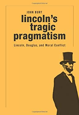 Lincoln's Tragic Pragmatism: Lincoln, Douglas, and Moral Conflict 9780674050181