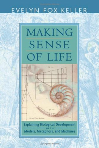 Making Sense of Life: Explaining Biological Development with Models, Metaphors, and Machines 9780674012509