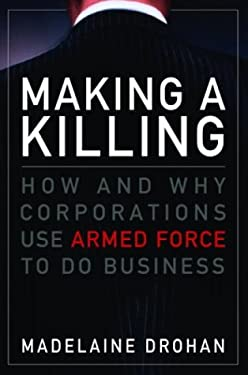 Making a Killing: How and Why Corporations Use Armed Force to Do Business 9780679311973