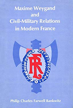 Maxime Weygand and CICIL-Military Relations in Modern France 9780674557017