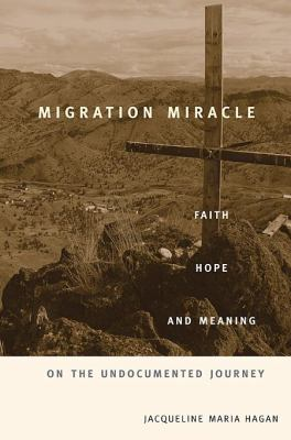 Migration Miracle: Faith, Hope, and Meaning on the Undocumented Journey 9780674030855