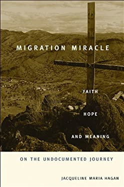 Migration Miracle: Faith, Hope, and Meaning on the Undocumented Journey 9780674066144