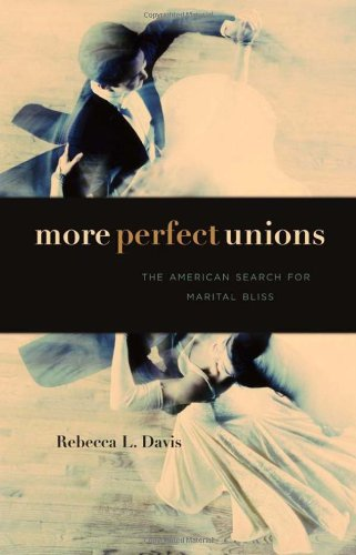 More Perfect Unions: The American Search for Marital Bliss 9780674047969