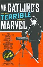 Mr. Gatling's Terrible Marvel: The Gun That Changed Everything and the Misunderstood Genius Who Invented It 2401158