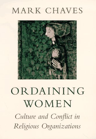 Ordaining Women: Culture and Conflict in Religious Organizations 9780674641457