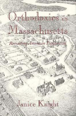Orthodoxies in Massachusetts: Rereading American Puritanism 9780674644885