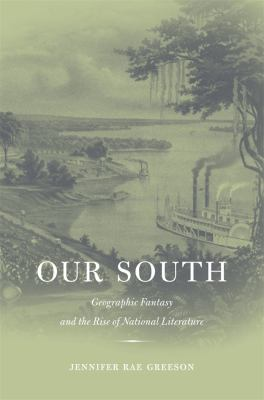 Our South: Geographic Fantasy and the Rise of National Literature 9780674024281
