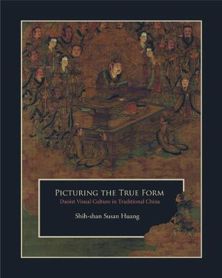 Picturing the True Form: Daoist Visual Culture in Traditional China 9780674065734