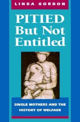 Pitied But Not Entitled: Single Mothers and the History of Welfare 9780674669826
