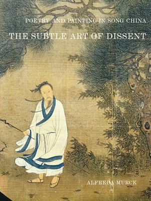 Poetry and Painting in Song China: The Subtle Art of Dissent 9780674007826