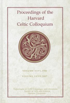 Proceedings of the Harvard Celtic Colloquium: Volume XXVI, 2006/Volume XXVII, 2007 9780674053434