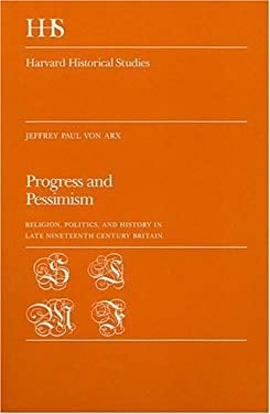 Progress and Pessimism: Religion, Politics, and History in Late Nineteenth Century Britain 9780674713758