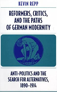 Reformers, Critics, and the Paths of German Modernity: Anti-Politics and the Search for Alternatives, 1890-1914 9780674000575