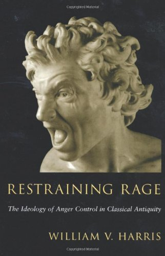 Restraining Rage: The Ideology of Anger Control in Classical Antiquity 9780674006188