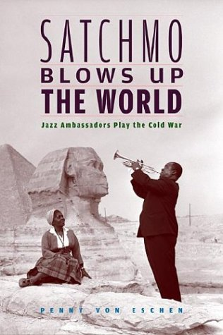 Satchmo Blows Up the World Satchmo Blows Up the World: Jazz Ambassadors Play the Cold War Jazz Ambassadors Play the Cold War 9780674015012