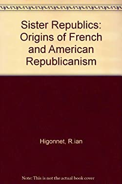 Sister Republics: The Origin of French and American Republicanism 9780674809826