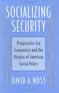 Socializing Security: Progressive-Era Economists and the Origins of American Social Policy 9780674815025